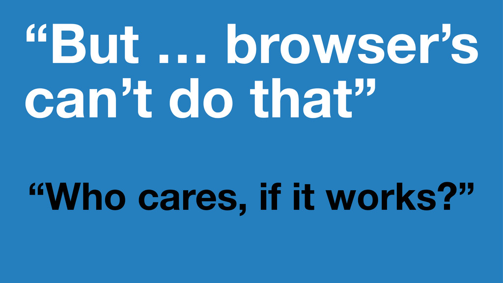 """But … browser's can't do that"" ""Who cares, if ..."