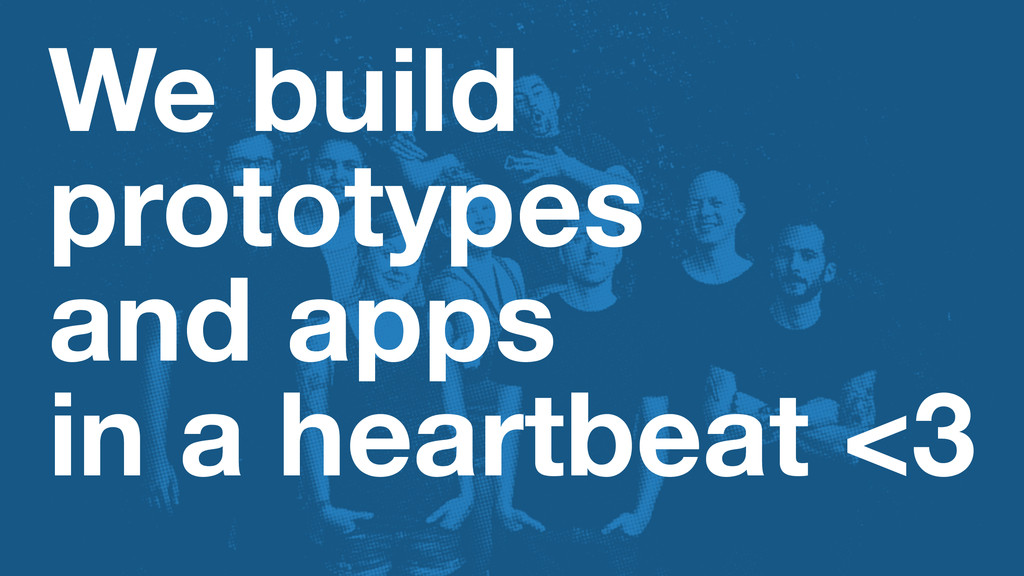 We build prototypes and apps in a heartbeat <3