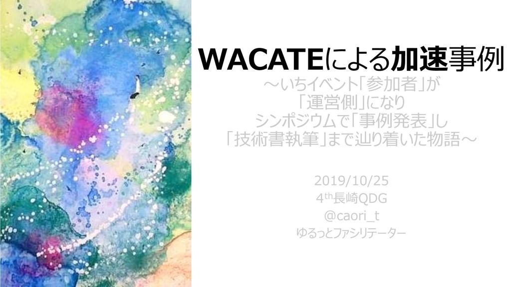 WACATEによる加速事例 ~いちイベント「参加者」が 「運営側」になり シンポジウムで「事例...