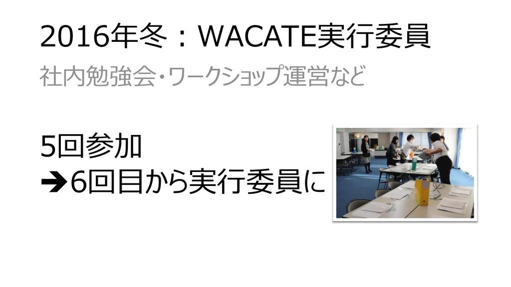 2016年冬:WACATE実行委員 社内勉強会・ワークショップ運営など 5回参加 ➔6回目から...