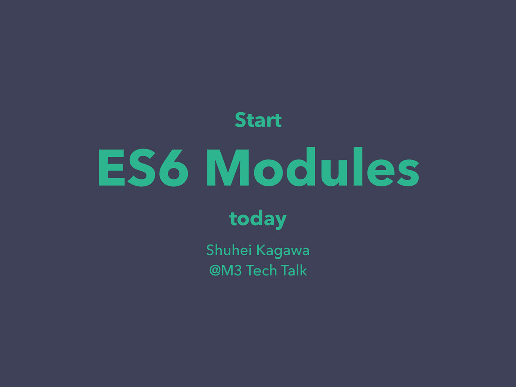 Start ES6 Modules today Shuhei Kagawa @M3 Tech ...