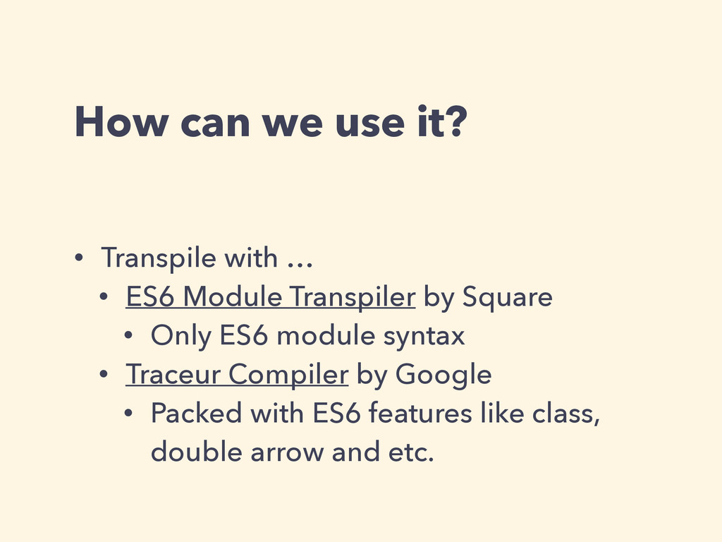 How can we use it? • Transpile with … • ES6 Mod...