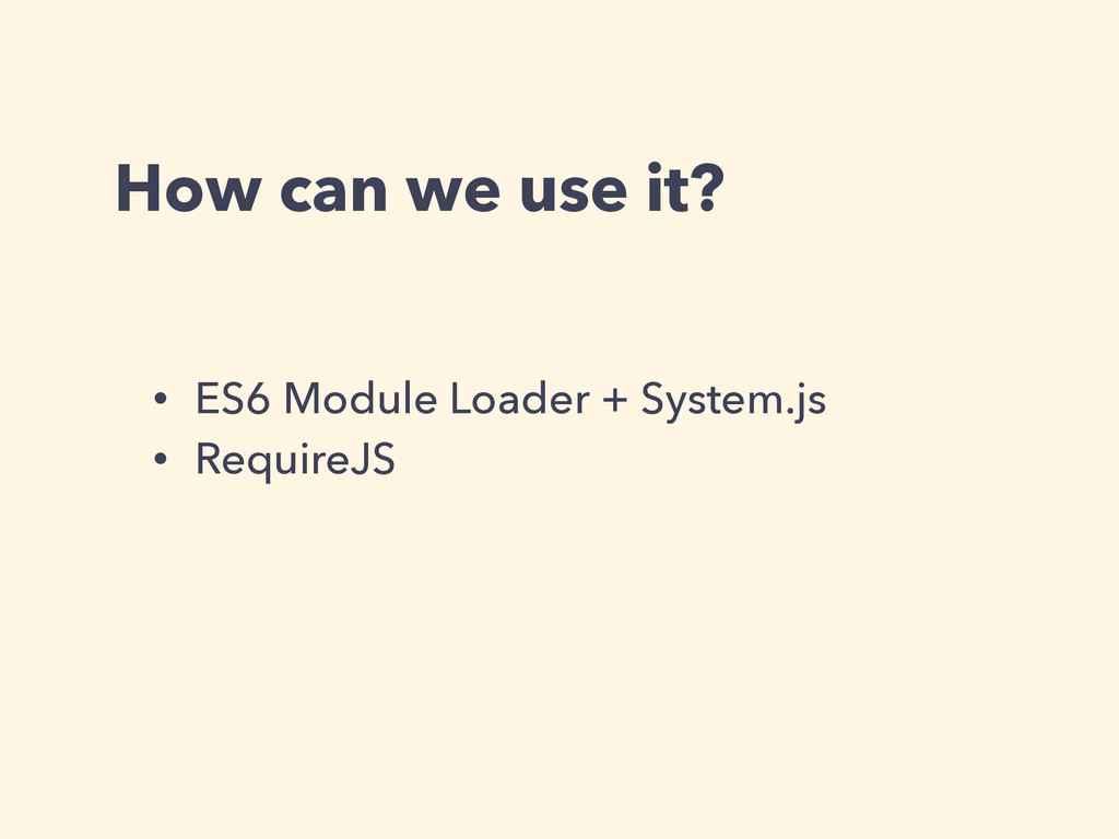 How can we use it? • ES6 Module Loader + System...