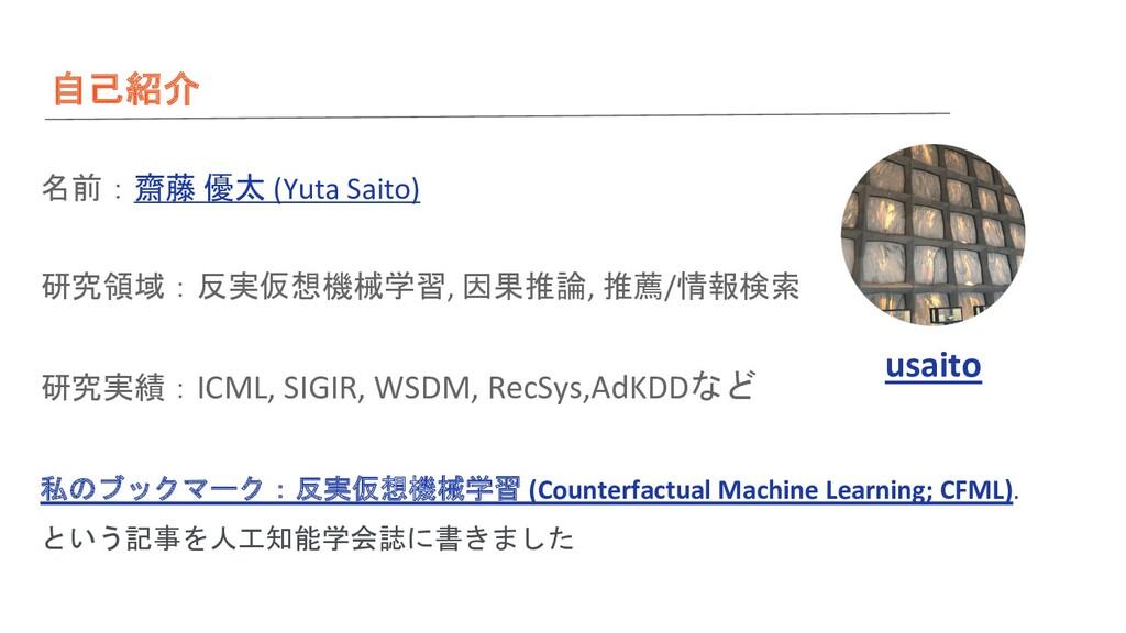 自己紹介 名前:齋藤 優太 (Yuta Saito) 研究領域:反実仮想機械学習, 因果推論,...