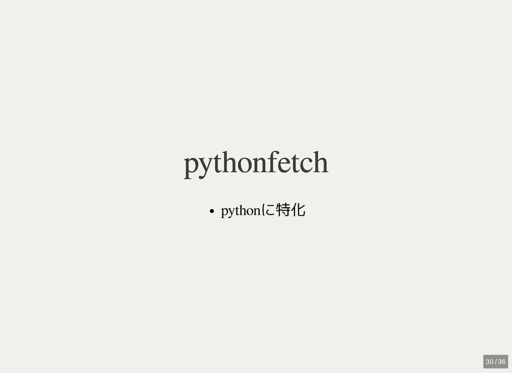 pythonfetch pythonfetch pythonに特化 30 / 36