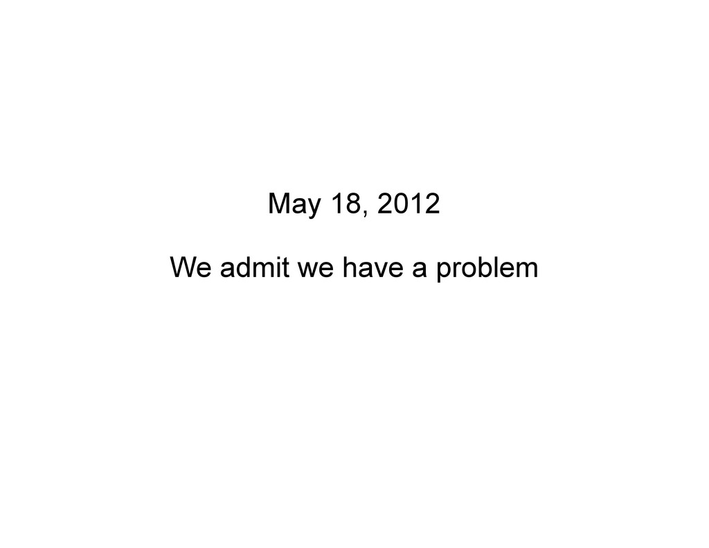 May 18, 2012 We admit we have a problem