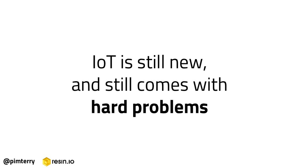 IoT is still new, and still comes with hard pro...