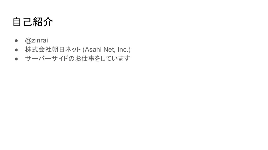 自己紹介 ● @zinrai ● 株式会社朝日ネット (Asahi Net, Inc.) ● ...