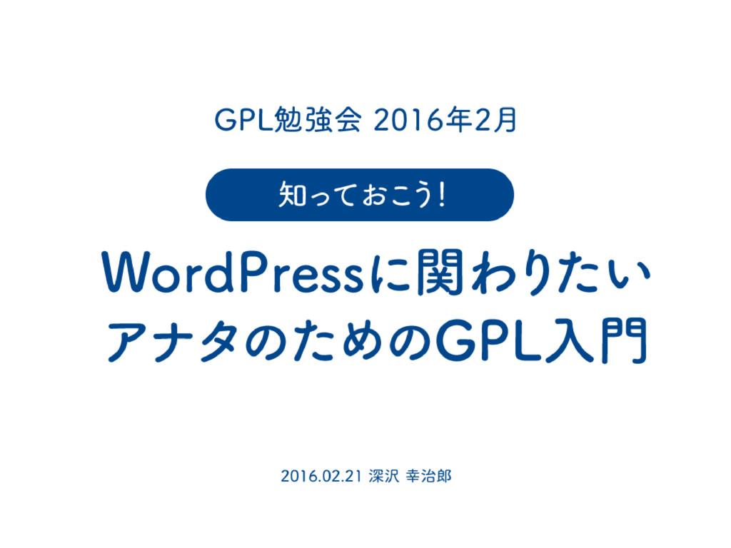 GPL勉強会 2016年2月 WordPressに関わり たい アナタのためのGPL入門 2...