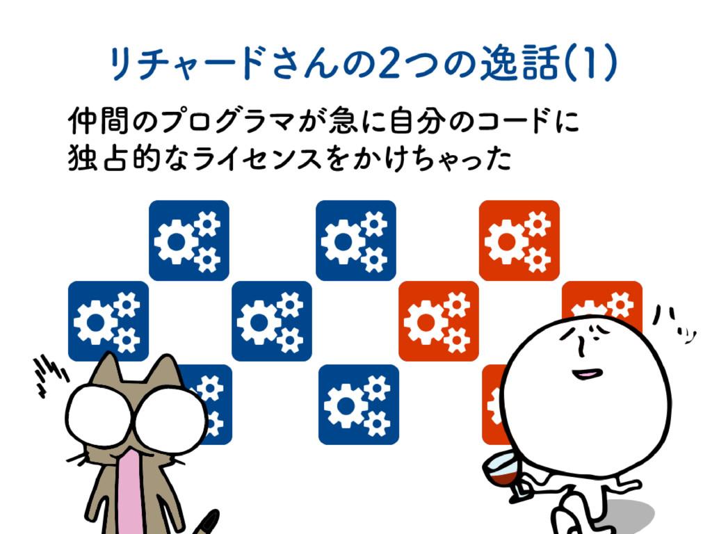 リチ ャー ドさんの2つの逸話(1) 仲間のプログラマが急に自分のコー ドに 独占的なライセ...