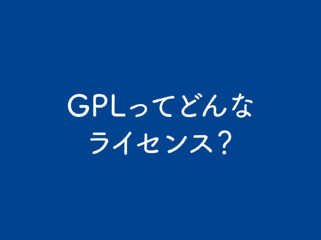 GPLってどんな ライセンス ?