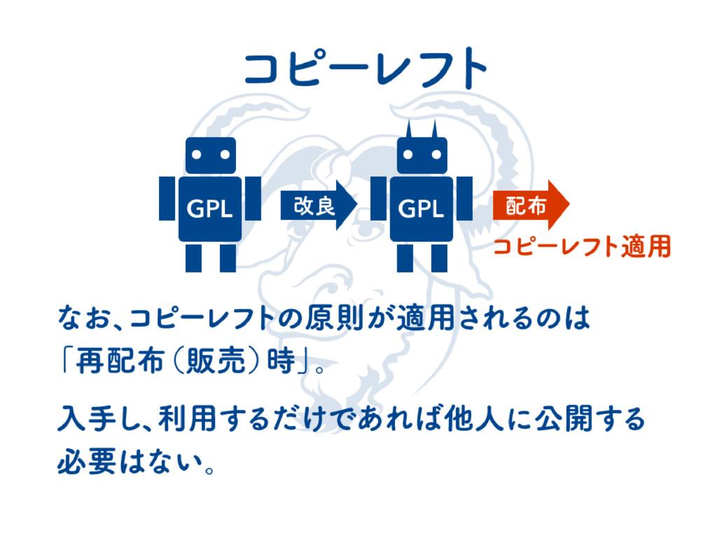 コ ピー レフ ト GPL GPL 改良 配布 なお、 コピー レフ トの原則が適用されるのは...