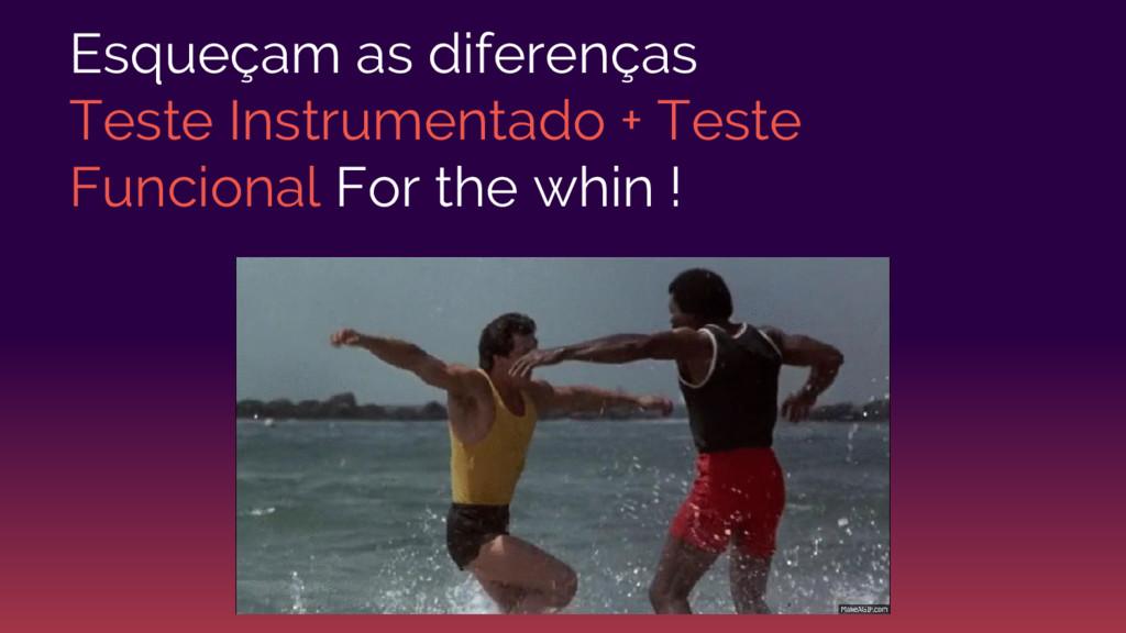 Esqueçam as diferenças Teste Instrumentado + Te...