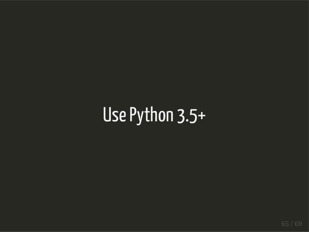 Use Python 3.5+ 65 / 69