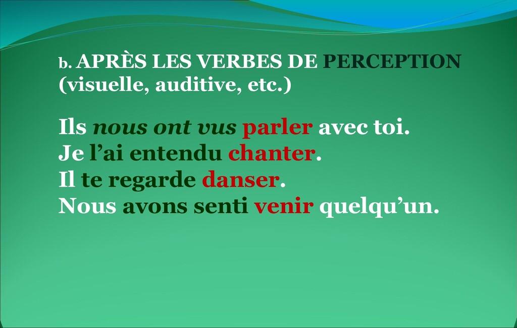 b. APRÈS LES VERBES DE PERCEPTION (visuelle, au...