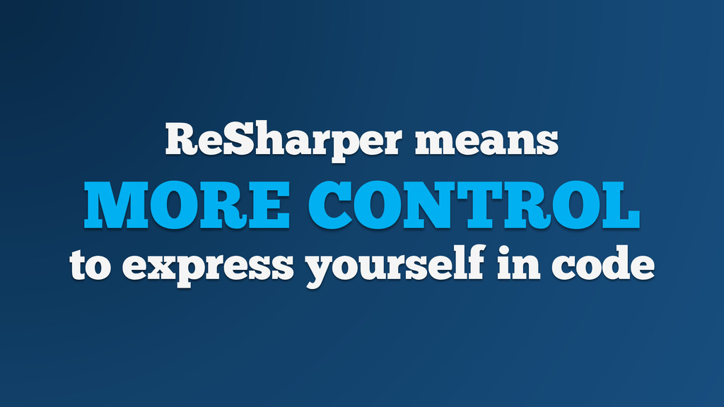 ReSharper means MORE CONTROL to express yoursel...