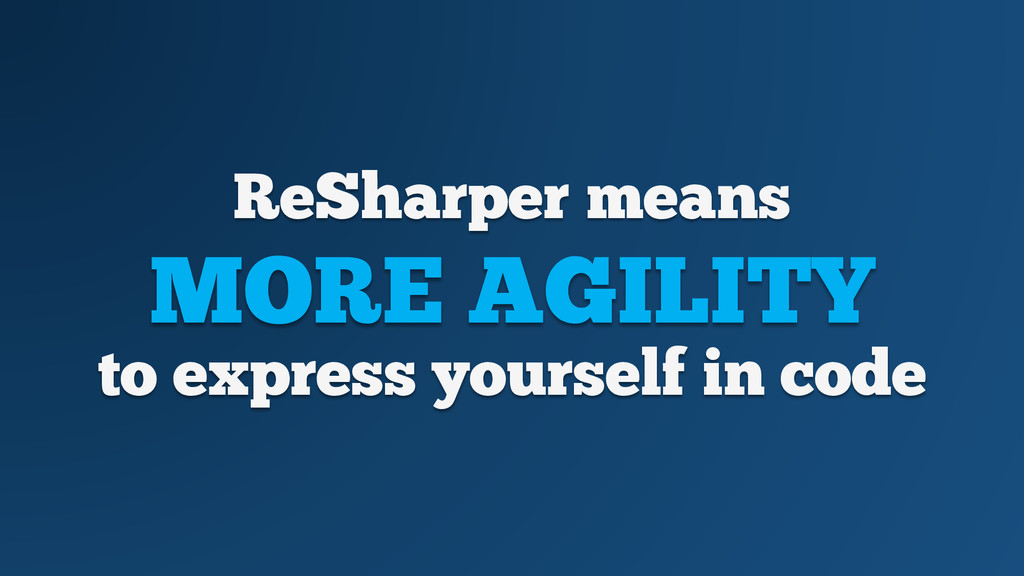 ReSharper means MORE AGILITY to express yoursel...