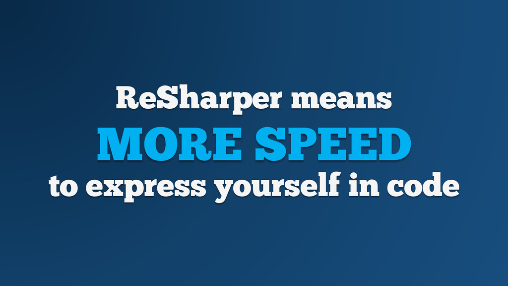 ReSharper means MORE SPEED to express yourself ...