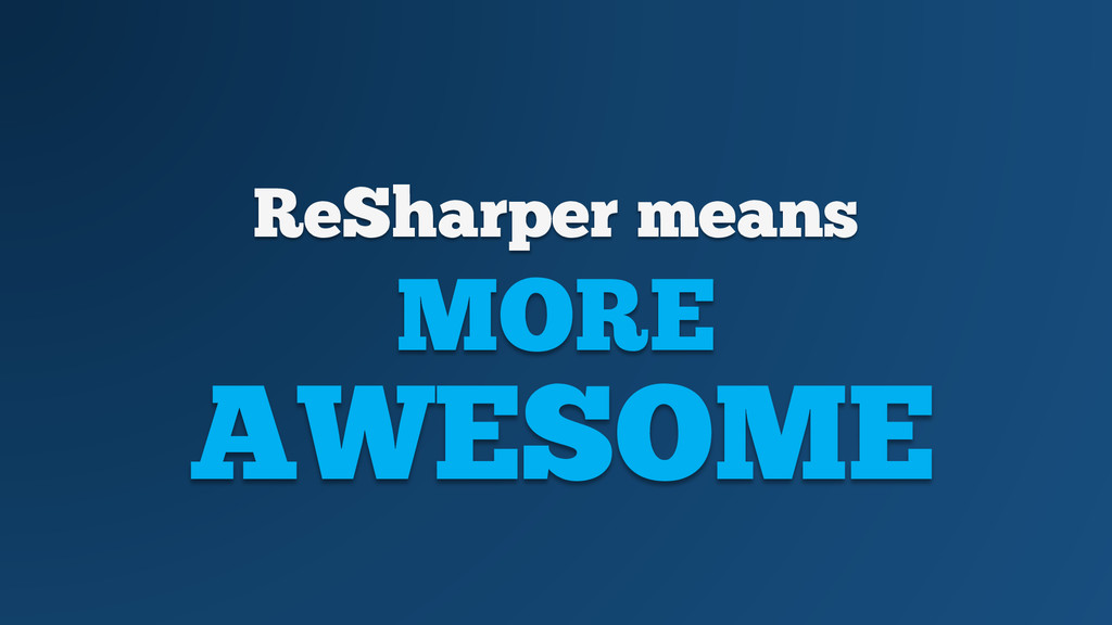 ReSharper means MORE AWESOME