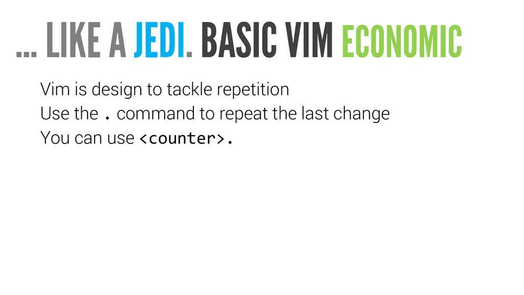 Vim is design to tackle repetition Use the . co...
