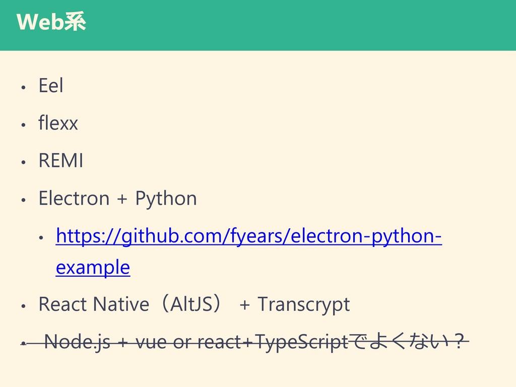 Web系 • Eel • flexx • REMI • Electron + Python •...