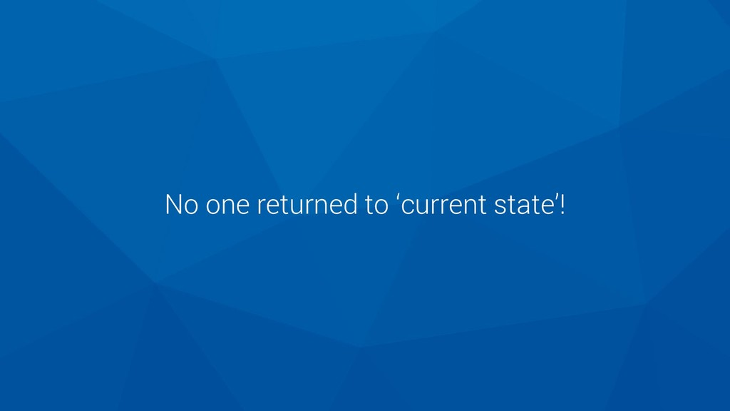 No one returned to 'current state'!