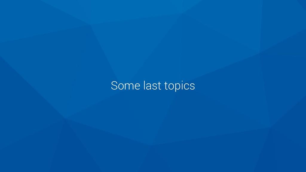 Some last topics