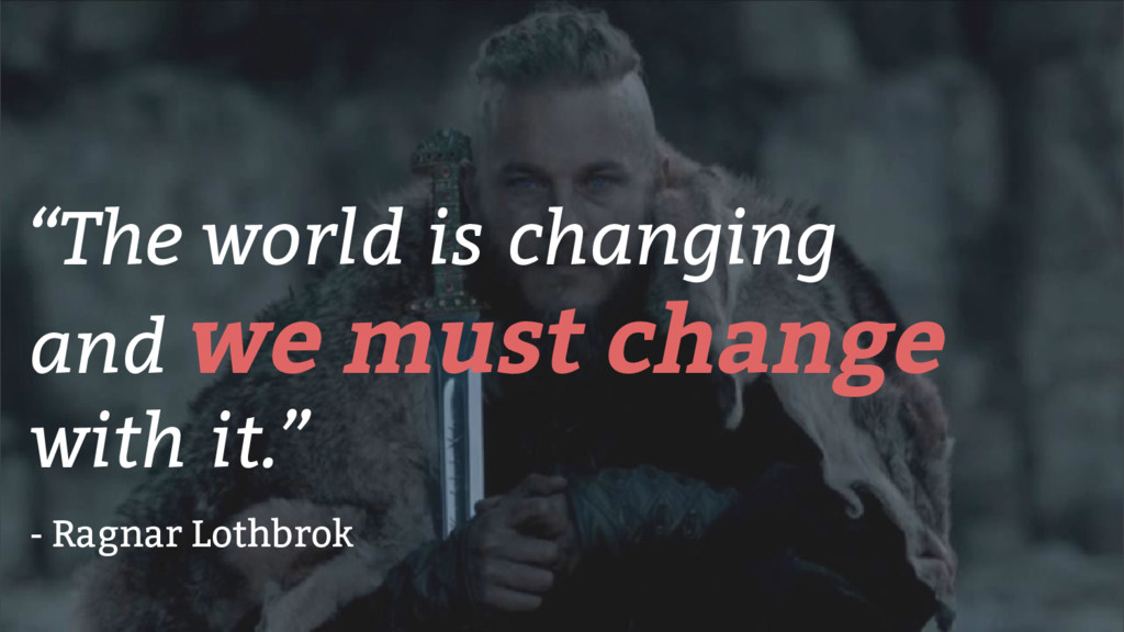 """The world is changing and we must change with ..."