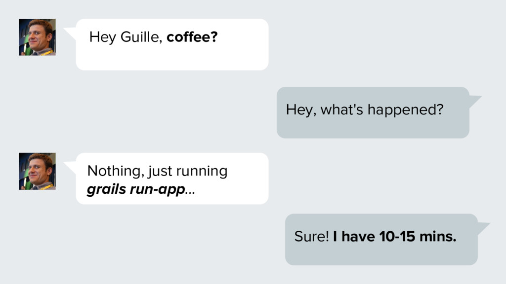Hey Guille, coffee? Hey, what's happened? Nothi...