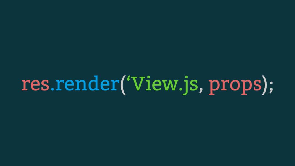 res.render('View.js, props);