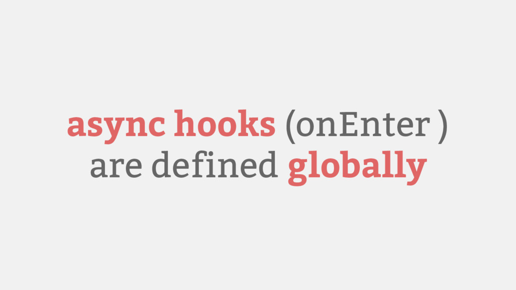 async hooks (onEnter ) are defined globally