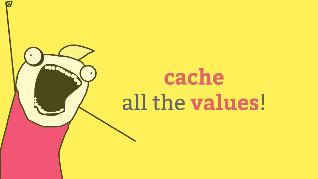 cache all the values!