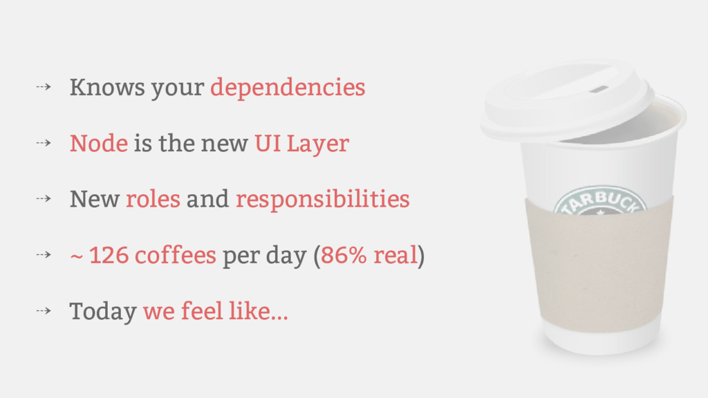 ⇢ Knows your dependencies ⇢ Node is the new UI ...