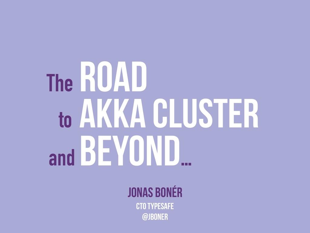 The Road Jonas Bonér CTO Typesafe @jboner to Ak...