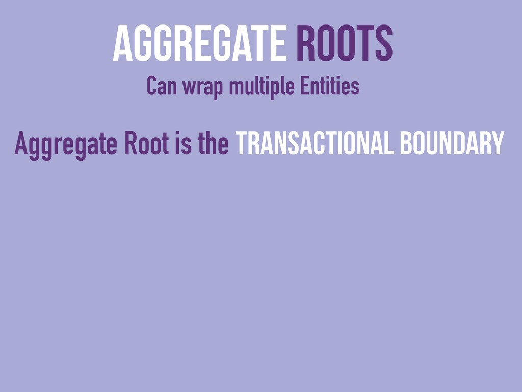 Aggregate Roots Can wrap multiple Entities Aggr...
