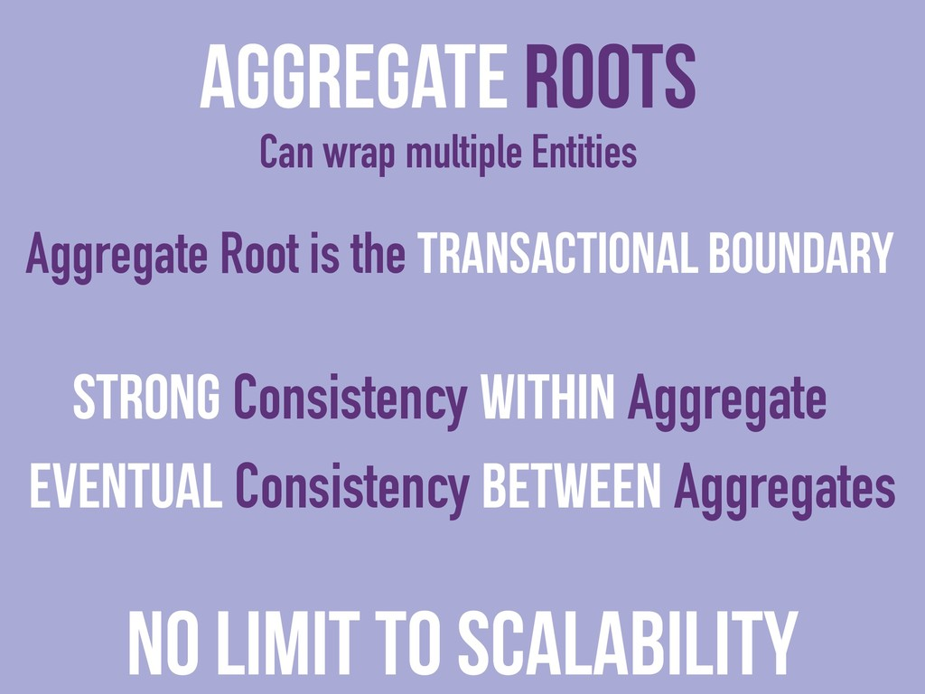 Aggregate Roots Can wrap multiple Entities Stro...