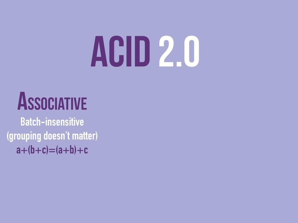 ACID 2.0 Associative Batch-insensitive (groupin...