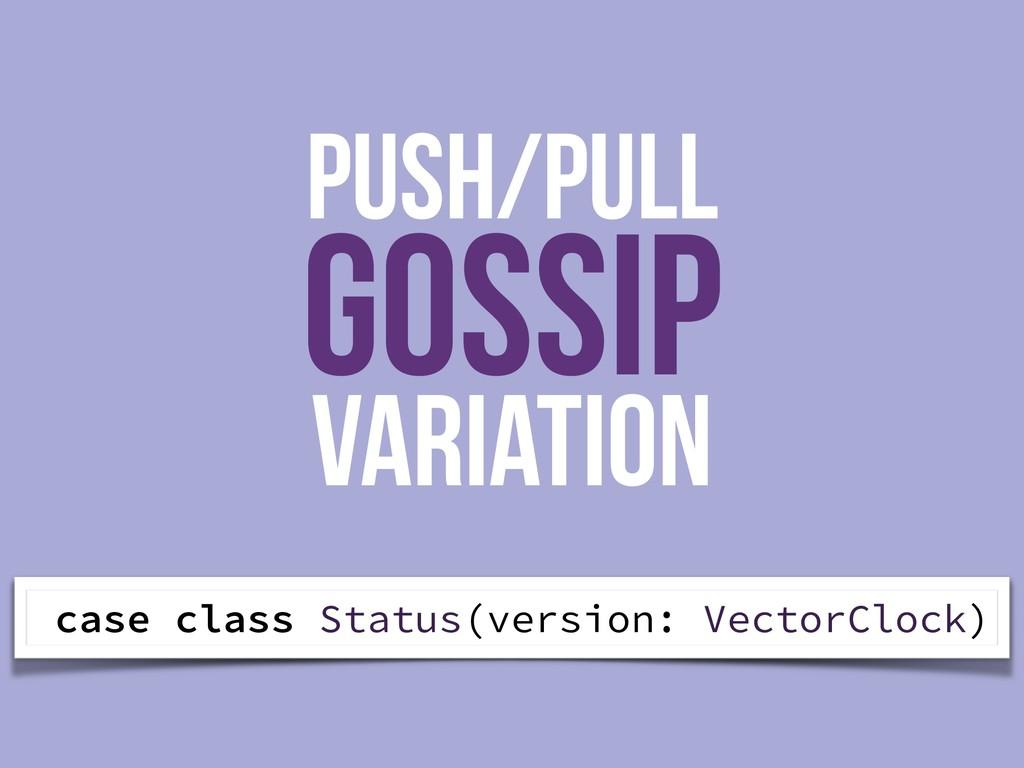 PUSH/PULL GOSSIP Variation case class Status(ve...