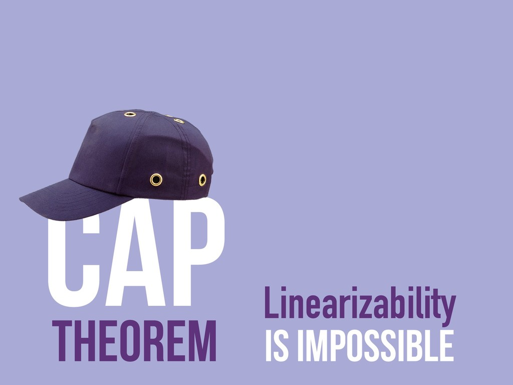 Linearizability is impossible CAP Theorem