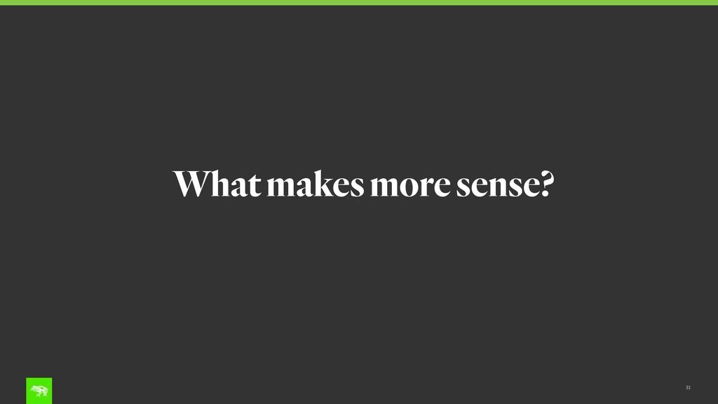 31 What makes more sense?