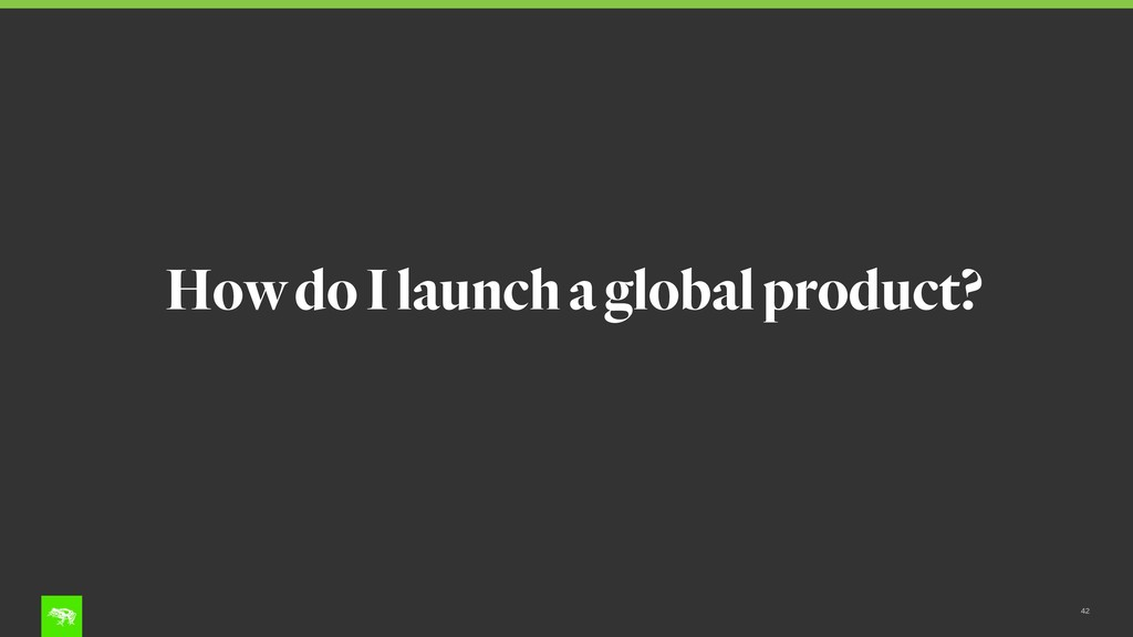 42 How do I launch a global product?