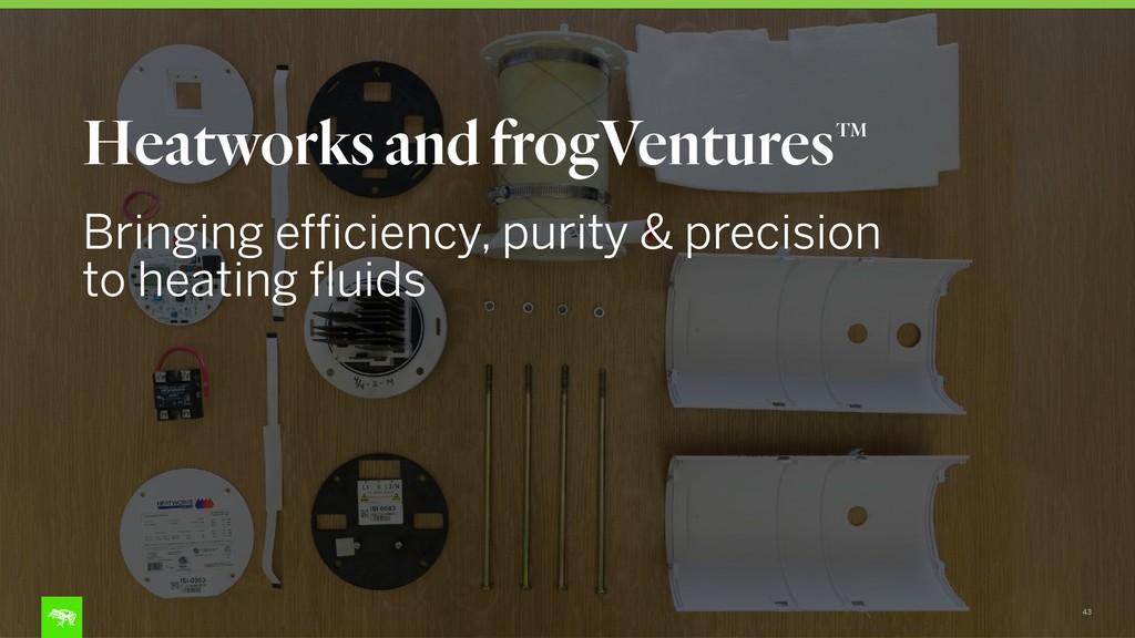43 Heatworks and frogVentures Bringing efficien...