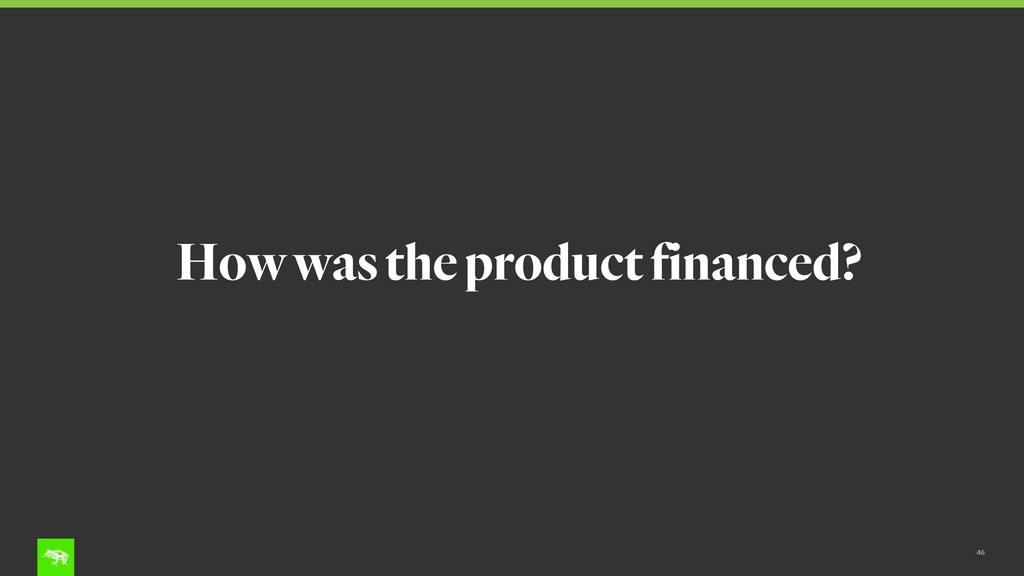 46 How was the product financed?