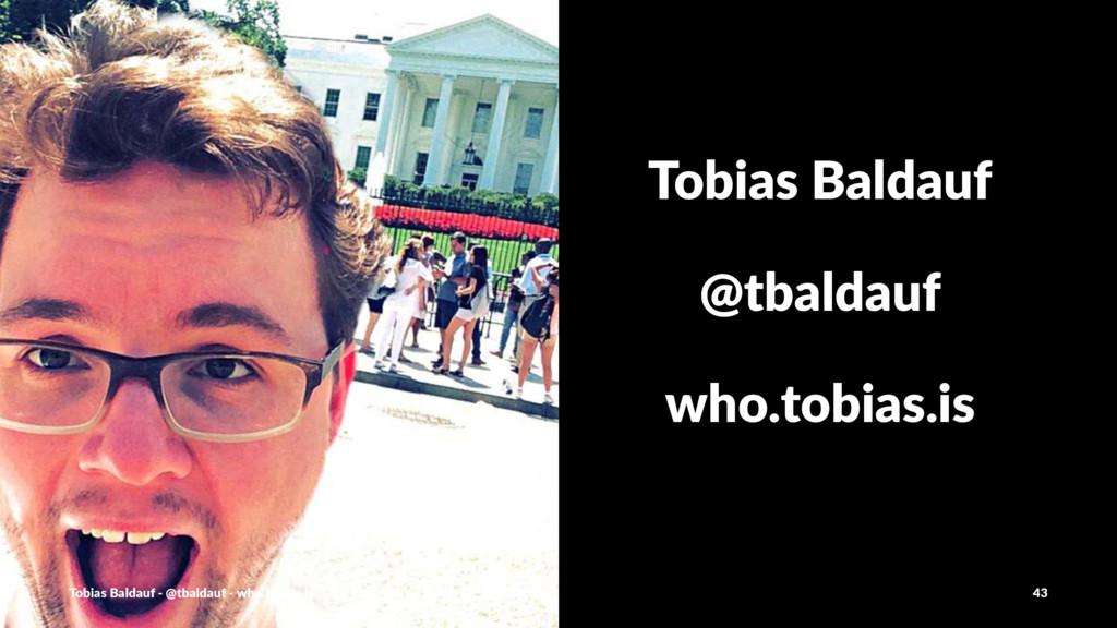 Tobias'Baldauf @tbaldauf who.tobias.is Tobias'B...