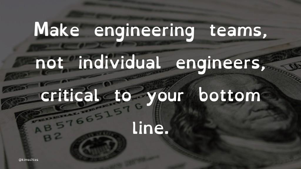 Make engineering teams, not individual engineer...