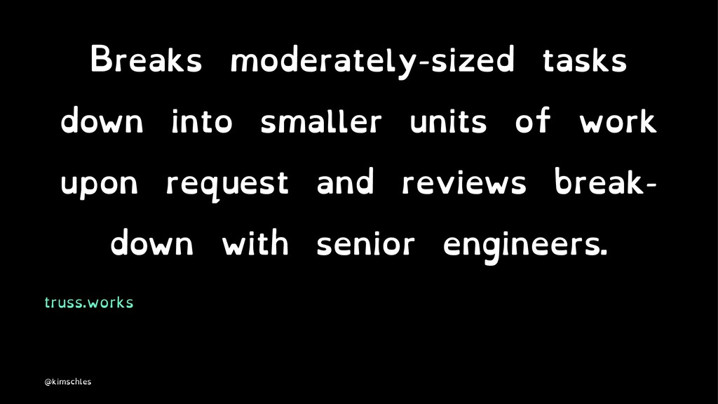 Breaks moderately-sized tasks down into smaller...