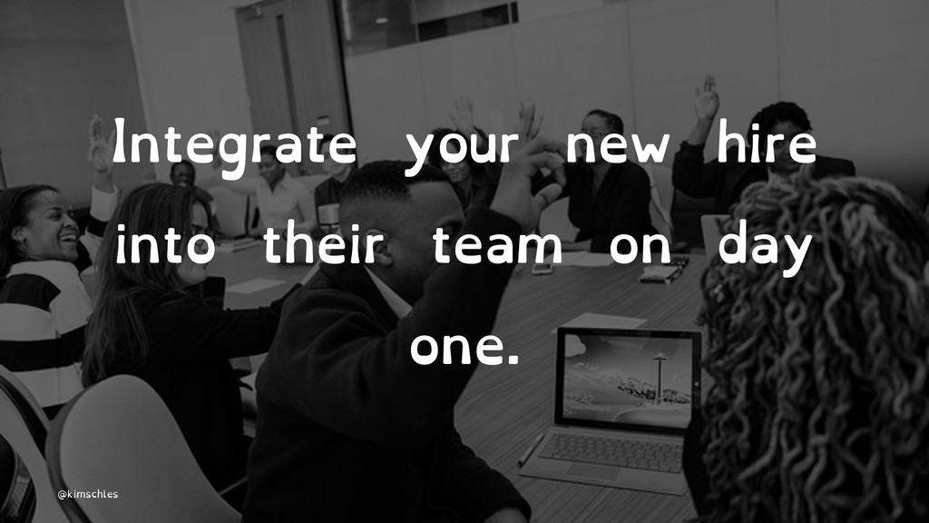 Integrate your new hire into their team on day ...