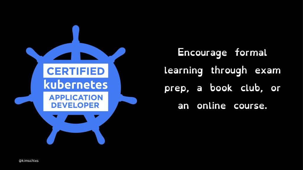 Encourage formal learning through exam prep, a ...
