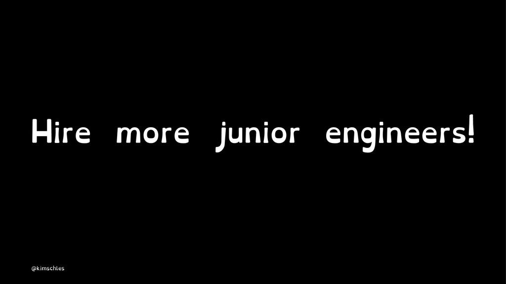 Hire more junior engineers! @kimschles