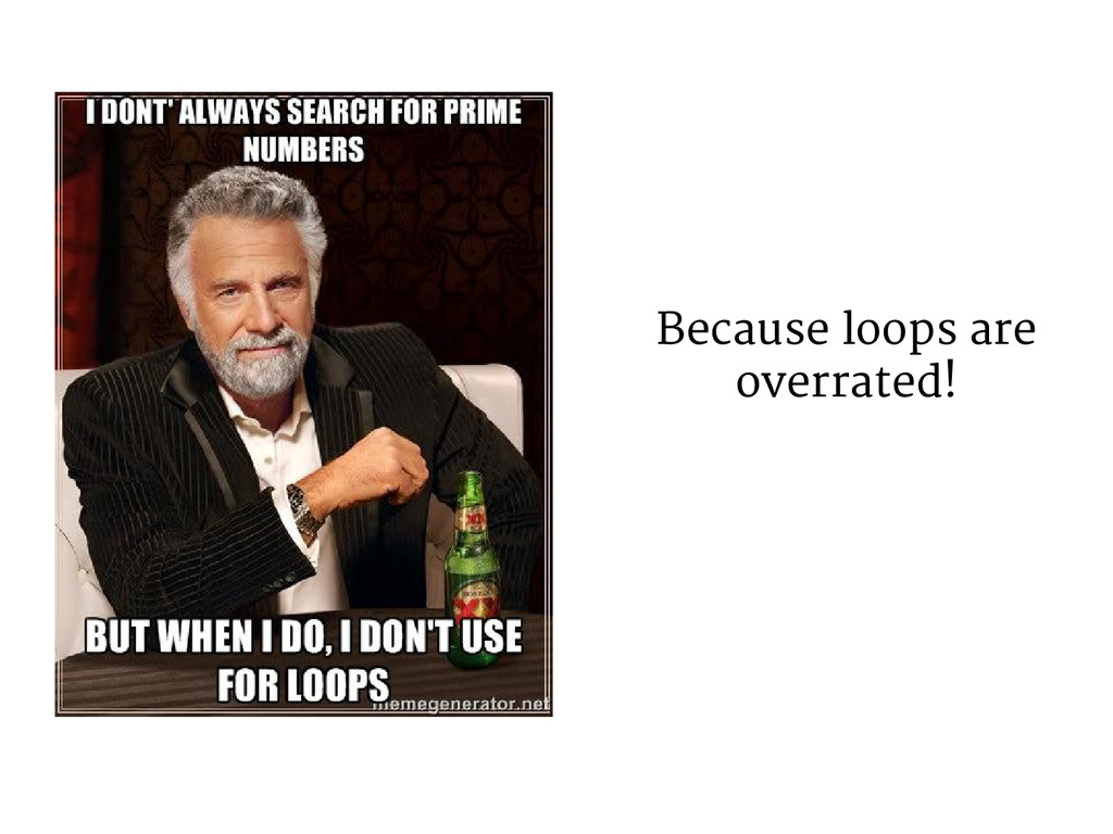 Because loops are overrated!